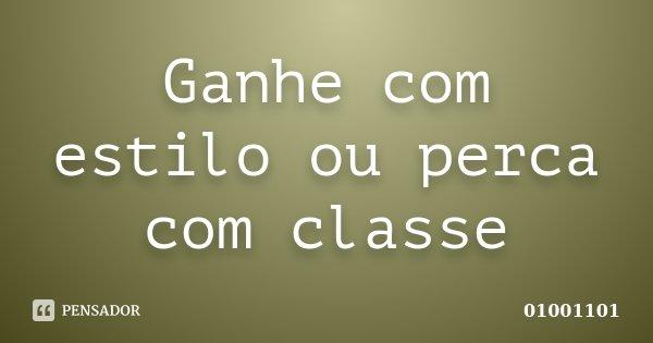 Ganhe com estilo ou perca com classe... Frase de 01001101.