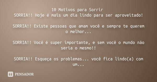 10 Motivos para Sorrir SORRIA!! Hoje é mais um dia lindo para ser aproveitado! SORRIA!! Existe pessoas que amam você e sempre te querem o melhor... SORRIA!! Voc... Frase de Desconhecido.