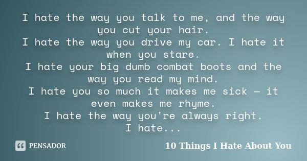 I hate the way you talk to me, and the way you cut your hair. I hate the way you drive my car. I hate it when you stare. I hate your big dumb combat boots and t... Frase de 10 Things I Hate About You.