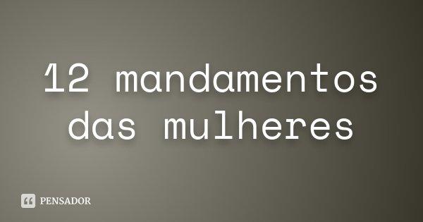 12 mandamentos das mulheres... Frase de Desconhecido.
