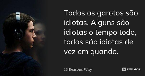 Todos Os Garotos São Idiotas Alguns 13 Reasons Why