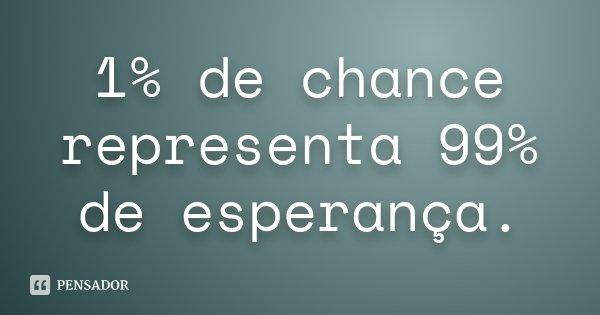 1% de chance representa 99% de esperança.... Frase de Desconhecido.