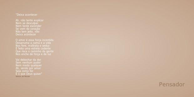 Deixa acontecer Ah, não tente explicar Nem se desculpar Nem tente esconder Se vem do coração Não tem jeito, não Deixa acontecer O amor é essa força incontida De... Frase de Vinicius de Moraes.