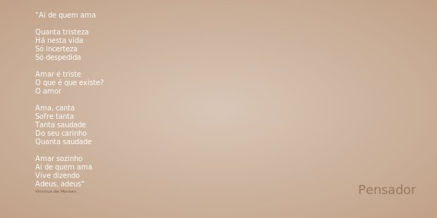 Ai de quem ama Quanta tristeza Há nesta vida Só incerteza Só despedida Amar é triste O que é que existe? O amor Ama, canta Sofre tanta Tanta saudade Do seu cari... Frase de Vinicius de Moraes.