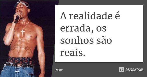 A realidade é errada, os sonhos são reais.... Frase de 2Pac.