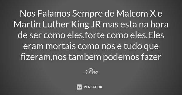 Nos Falamos Sempre de Malcom X e Martin Luther King JR mas esta na hora de ser como eles,forte como eles.Eles eram mortais como nos e tudo que fizeram,nos tambe... Frase de 2Pac.