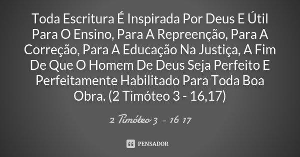 Toda Escritura É Inspirada Por Deus E Útil Para O Ensino, Para A Repreenção, Para A Correção, Para A Educação Na Justiça, A Fim De Que O Homem De Deus Seja Perf... Frase de (2 Timóteo 3 - 16 17).