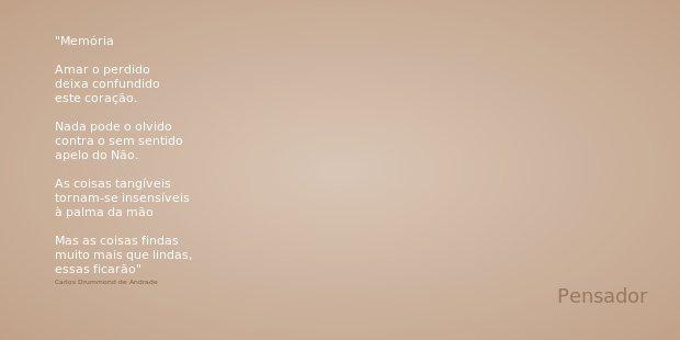 Memória Amar o perdido deixa confundido este coração. Nada pode o olvido contra o sem sentido apelo do Não. As coisas tangíveis tornam-se insensíveis à palma da... Frase de Carlos Drummond de Andrade.