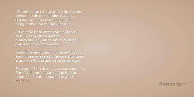 Saberás que não te amo e que te amo posto que de dois modos é a vida, a palavra é uma asa do silêncio, o fogo tem uma metade de frio. Eu te amo para começar a a... Frase de Pablo Neruda.