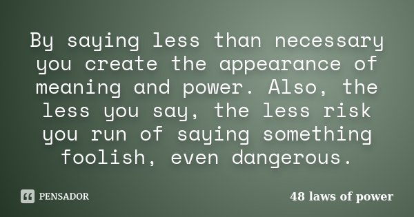 By saying less than necessary you create the appearance of meaning and power. Also, the less you say, the less risk you run of saying something foolish, even da... Frase de 48 laws of power.
