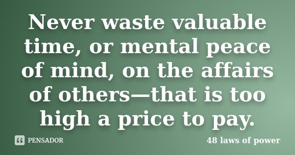 Never waste valuable time, or mental peace of mind, on the affairs of others—that is too high a price to pay.... Frase de 48 laws of power.