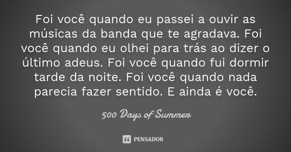 Foi você quando eu passei a ouvir as músicas da banda que te agradava. Foi você quando eu olhei para trás ao dizer o último adeus. Foi você quando fui dormir ta... Frase de 500 Days of Summer.