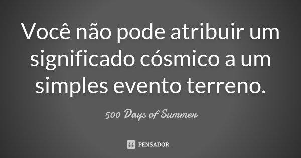 Você não pode atribuir um significado cósmico a um simples evento terreno.... Frase de 500 Days of Summer.