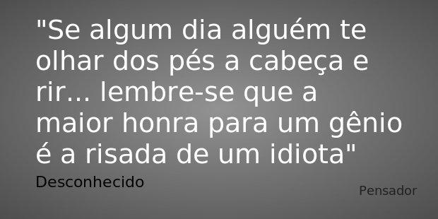 Se algum dia alguém te olhar dos pés a cabeça e rir... lembre-se que a maior honra para um gênio é a risada de um idiota.... Frase de Desconhecido.