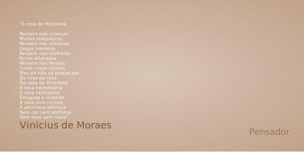 A rosa de Hiroxima Pensem nas crianças Mudas telepáticas Pensem nas meninas Cegas inexatas Pensem nas mulheres Rotas alteradas Pensem nas feridas Como rosas cál... Frase de Vinicius de Moraes.
