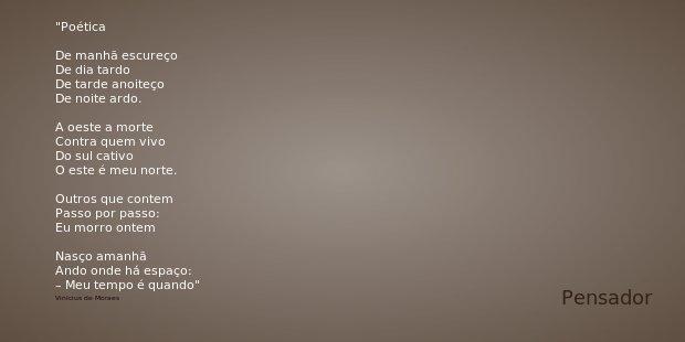 Poética De manhã escureço De dia tardo De tarde anoiteço De noite ardo. A oeste a morte Contra quem vivo Do sul cativo O este é meu norte. Outros que contem Pas... Frase de Vinicius de Moraes.