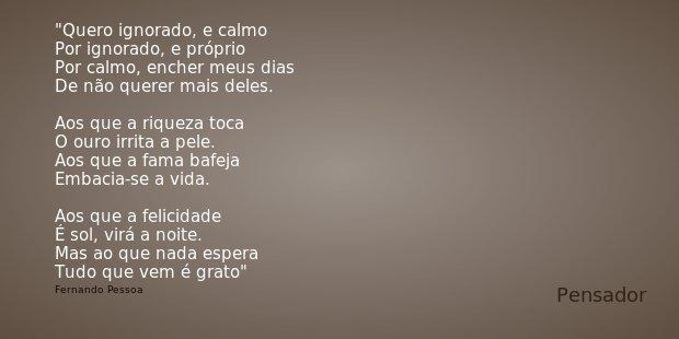 Quero ignorado, e calmo Por ignorado, e próprio Por calmo, encher meus dias De não querer mais deles. Aos que a riqueza toca O ouro irrita a pele. Aos que a fam... Frase de Fernando Pessoa.
