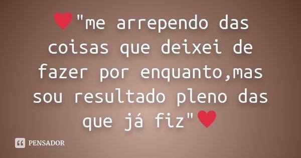 """♥""""me arrependo das coisas que deixei de fazer por enquanto,mas sou resultado pleno das que já fiz""""♥... Frase de Desconhecido."""