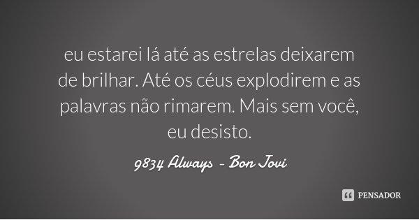 eu estarei lá até as estrelas deixarem de brilhar. Até os céus explodirem e as palavras não rimarem. Mais sem você, eu desisto.... Frase de 9834 Always - Bon Jovi.