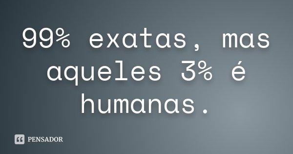 99% exatas, mas aqueles 3% é humanas.... Frase de Desconhecido.