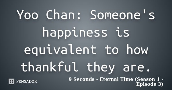 Yoo Chan: Someone's happiness is equivalent to how thankful they are.... Frase de 9 Seconds - Eternal Time (Season 1 - Episode 3).