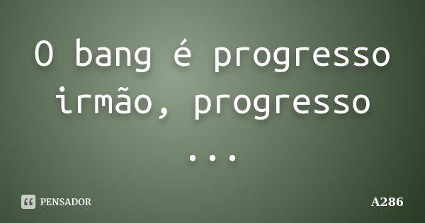 O bang é progresso irmão, progresso ...... Frase de A286.