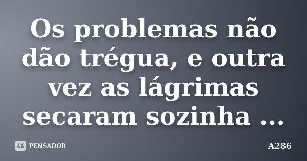 Os problemas não dão trégua, e outra vez as lágrimas secaram sozinha ...... Frase de A286.