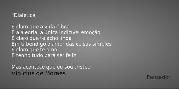 Dialética É claro que a vida é boa E a alegria, a única indizível emoção É claro que te acho linda Em ti bendigo o amor das coisas simples É claro que te amo E ... Frase de Vinicius de Moraes.