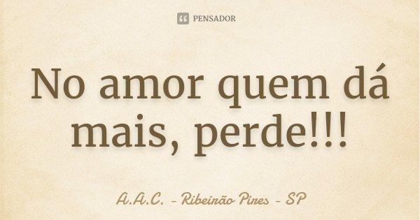 No amor quem dá mais, perde!!!... Frase de A.A.C. - Ribeirão Pires - SP.