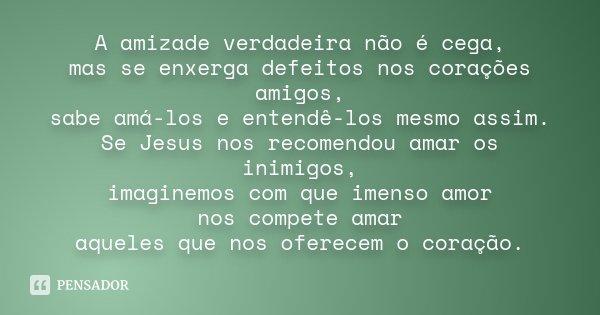 A amizade verdadeira não é cega, mas se enxerga defeitos nos corações amigos, sabe amá-los e entendê-los mesmo assim. Se Jesus nos recomendou amar os inimigos, ... Frase de Desconhecido.