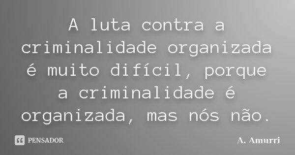A luta contra a criminalidade organizada é muito difícil, porque a criminalidade é organizada, mas nós não.... Frase de A. Amurri.