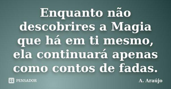Enquanto não descobrires a Magia que há em ti mesmo, ela continuará apenas como contos de fadas.... Frase de A. Araújo.