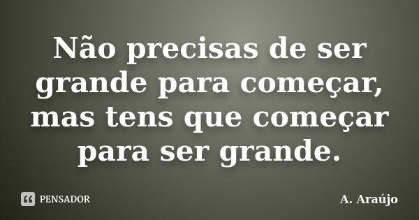 Não precisas de ser grande para começar, mas tens que começar para ser grande.... Frase de A. Araújo.