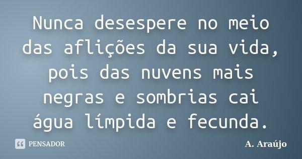 Nunca desespere no meio das aflições da sua vida, pois das nuvens mais negras e sombrias cai água límpida e fecunda.... Frase de A. Araújo.