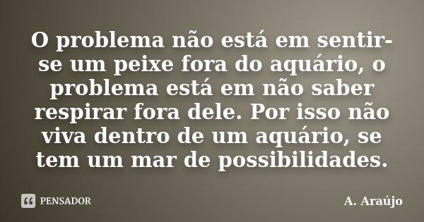 O problema não está em sentir-se um peixe fora do aquário, o problema está em não saber respirar fora dele. Por isso não viva dentro de um aquário, se tem um ma... Frase de A. Araújo.