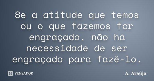Se a atitude que temos ou o que fazemos for engraçado, não há necessidade de ser engraçado para fazê-lo.... Frase de A. Araújo.