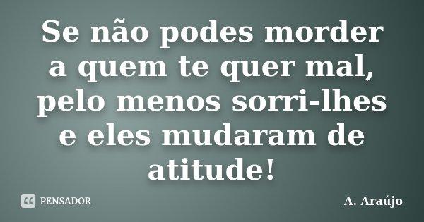 Se não podes morder a quem te quer mal, pelo menos sorri-lhes e eles mudaram de atitude!... Frase de A. Araújo.