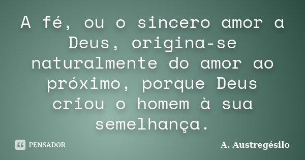 A fé, ou o sincero amor a Deus, origina-se naturalmente do amor ao próximo, porque Deus criou o homem à sua semelhança.... Frase de A. Austregésilo.