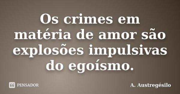 Os crimes em matéria de amor são explosões impulsivas do egoísmo.... Frase de A. Austregésilo.