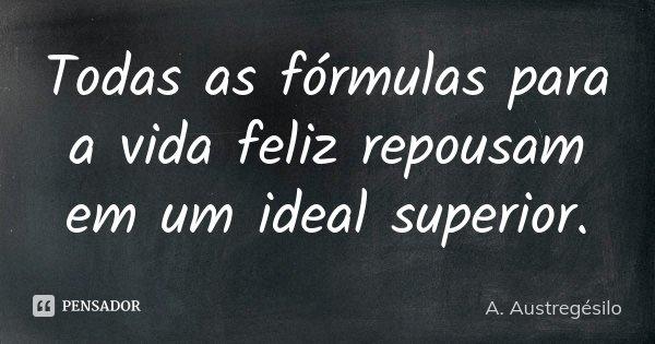 Todas as fórmulas para a vida feliz repousam em um ideal superior.... Frase de A. Austregésilo.