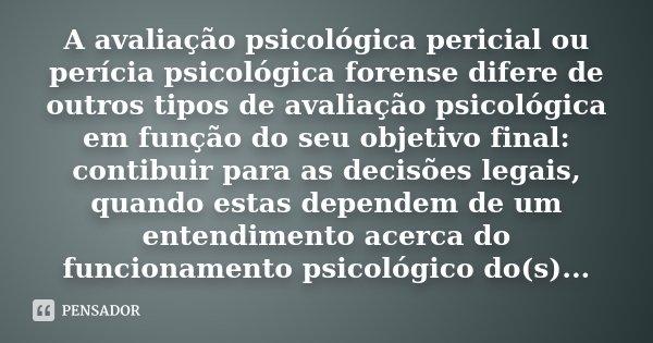A avaliação psicológica pericial ou perícia psicológica forense difere de outros tipos de avaliação psicológica em função do seu objetivo final: contibuir para ... Frase de desconhecido.