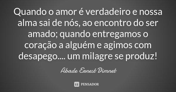 Quando o amor é verdadeiro e nossa alma sai de nós, ao encontro do ser amado; quando entregamos o coração a alguém e agimos com desapego.... um milagre se produ... Frase de Abade Ernest Dimnet.