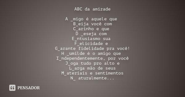 ABC da amizade A _migo é aquele que B_eija você com C_arinho e que D _eseja com E_ntusiasmo sua F_elicidade e G_arante fidelidade pra você! H _umilde é o amigo ... Frase de Desconhecido.
