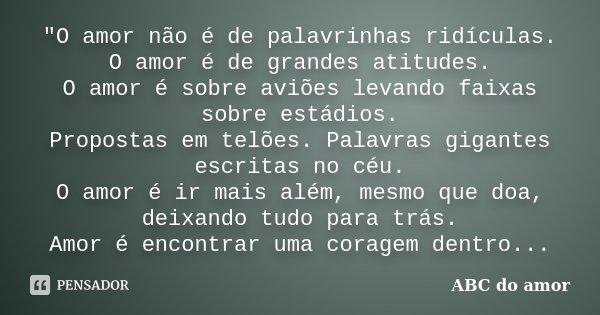 """""""O amor não é de palavrinhas ridículas. O amor é de grandes atitudes. O amor é sobre aviões levando faixas sobre estádios. Propostas em telões. Palavras gi... Frase de (ABC do amor)."""