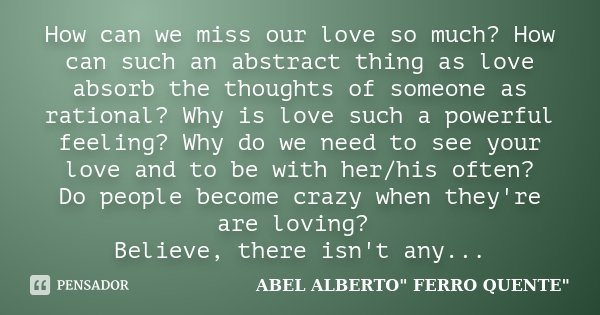 How can we miss our love so much? How can such an abstract thing as love absorb the thoughts of someone as rational? Why is love such a powerful feeling? Why do... Frase de ABEL ALBERTO