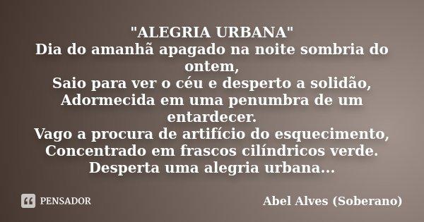 """""""ALEGRIA URBANA"""" Dia do amanhã apagado na noite sombria do ontem, Saio para ver o céu e desperto a solidão, Adormecida em uma penumbra de um entardece... Frase de Abel Alves (Soberano)."""