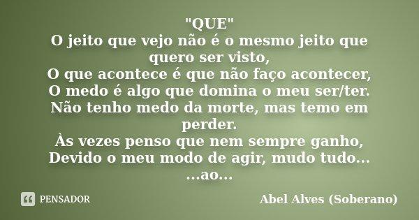 """""""QUE"""" O jeito que vejo não é o mesmo jeito que quero ser visto, O que acontece é que não faço acontecer, O medo é algo que domina o meu ser/ter. Não t... Frase de Abel Alves (Soberano)."""