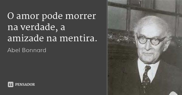 O amor pode morrer na verdade, a amizade na mentira.... Frase de Abel Bonnard.