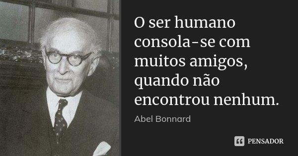 O ser humano consola-se com muitos amigos, quando não encontrou nenhum.... Frase de Abel Bonnard.