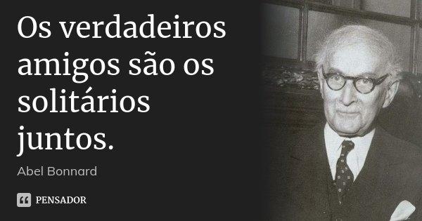 Os verdadeiros amigos são os solitários juntos.... Frase de Abel Bonnard.